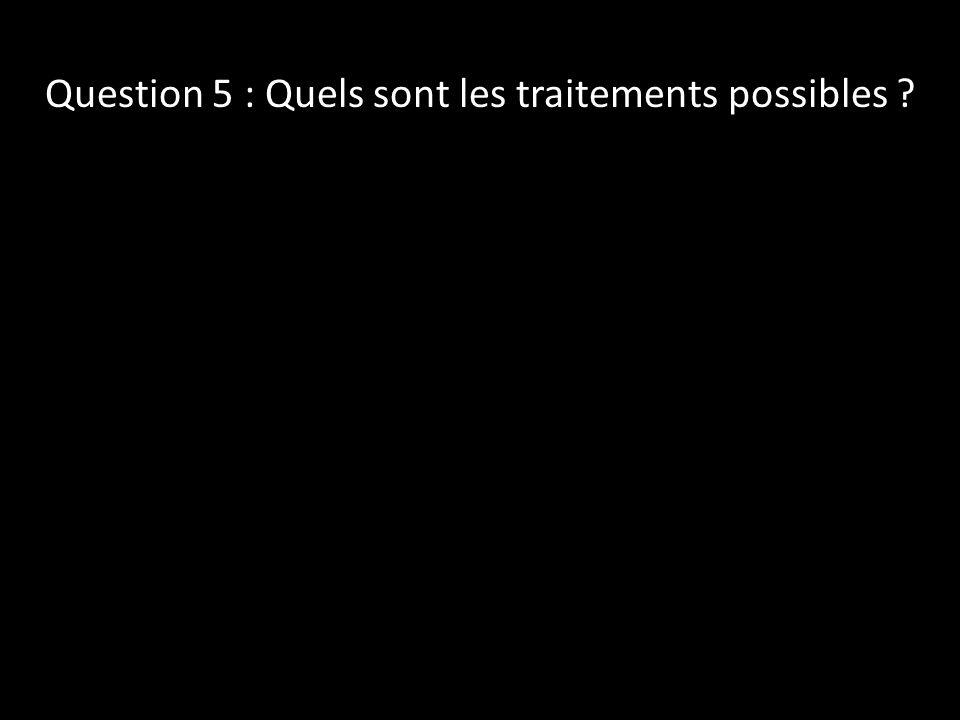 Question 5 : Quels sont les traitements possibles ?