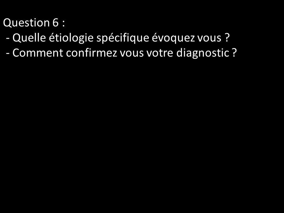 Question 6 : - Quelle étiologie spécifique évoquez vous ? - Comment confirmez vous votre diagnostic ?
