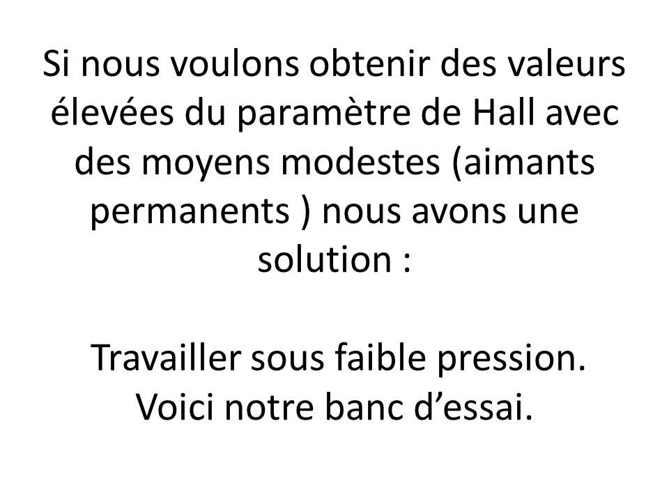 Si nous voulons obtenir des valeurs élevées du paramètre de Hall avec des moyens modestes (aimants permanents ) nous avons une solution : Travailler s