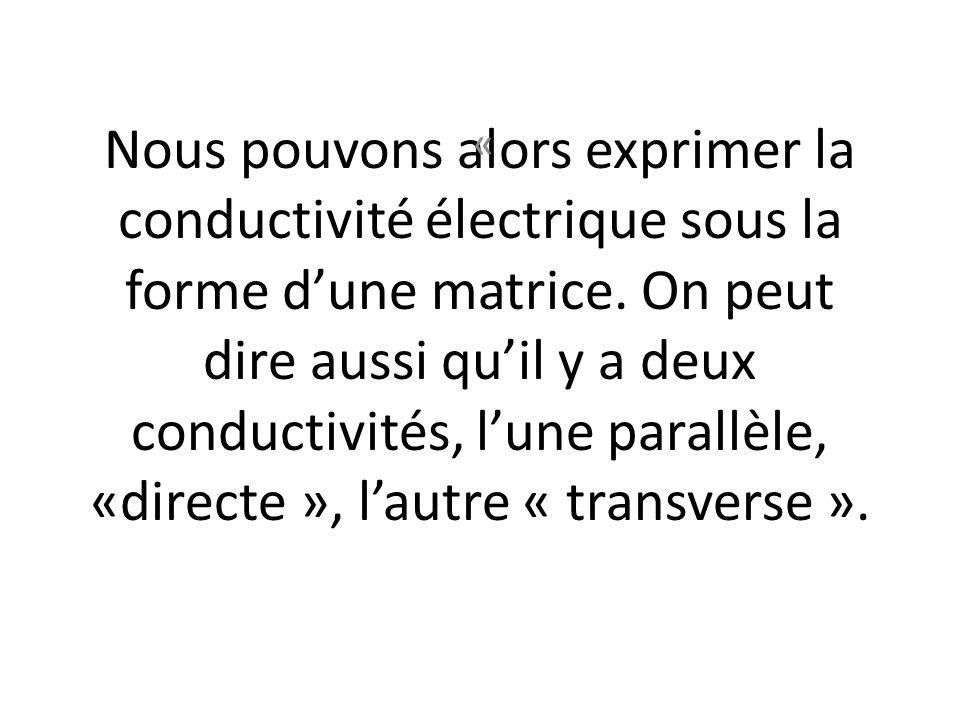 Nous pouvons alors exprimer la conductivité électrique sous la forme dune matrice. On peut dire aussi quil y a deux conductivités, lune parallèle, «di