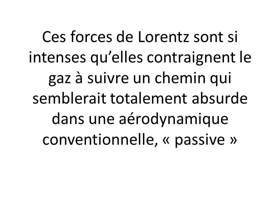 Ces forces de Lorentz sont si intenses quelles contraignent le gaz à suivre un chemin qui semblerait totalement absurde dans une aérodynamique convent