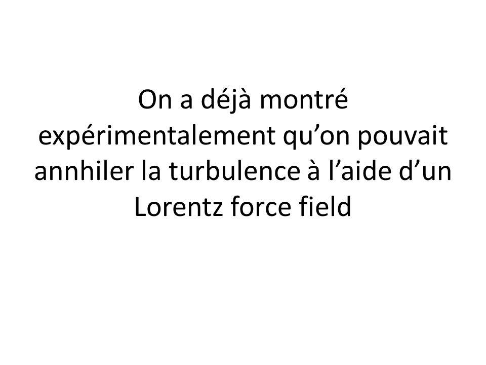 On a déjà montré expérimentalement quon pouvait annhiler la turbulence à laide dun Lorentz force field