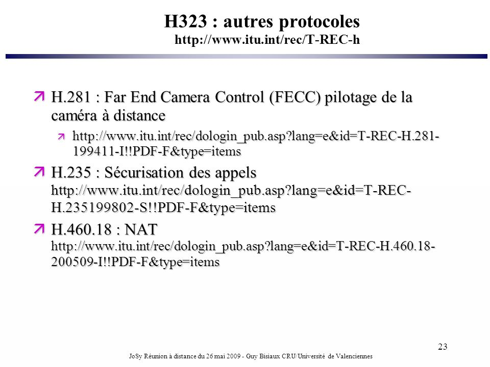 JoSy Réunion à distance du 26 mai 2009 - Guy Bisiaux CRU/Université de Valenciennes 23 H323 : autres protocoles http://www.itu.int/rec/T-REC-h H.281 :