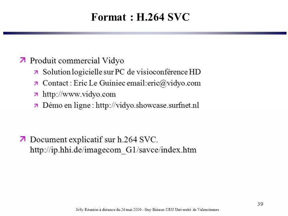 JoSy Réunion à distance du 26 mai 2009 - Guy Bisiaux CRU/Université de Valenciennes 39 Format : H.264 SVC Produit commercial Vidyo Produit commercial