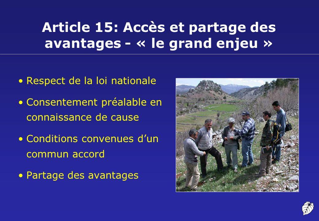 Article 15: Accès et partage des avantages - « le grand enjeu » Respect de la loi nationale Consentement préalable en connaissance de cause Conditions