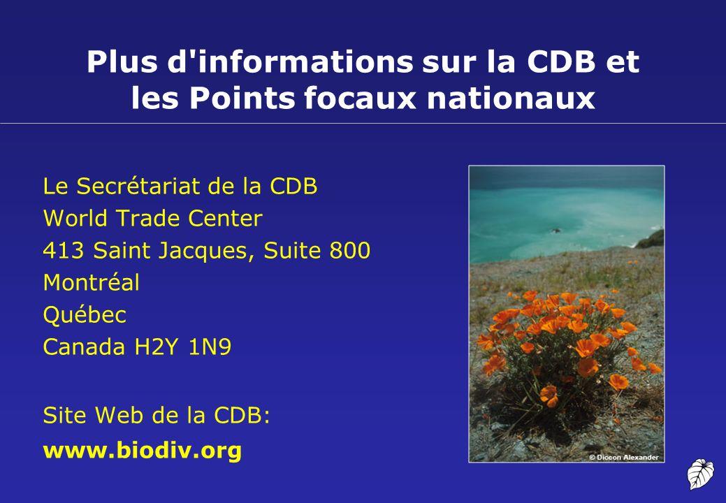 Plus d'informations sur la CDB et les Points focaux nationaux Le Secrétariat de la CDB World Trade Center 413 Saint Jacques, Suite 800 Montréal Québec