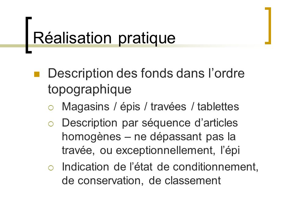 Réalisation pratique Description des fonds dans lordre topographique Magasins / épis / travées / tablettes Description par séquence darticles homogène
