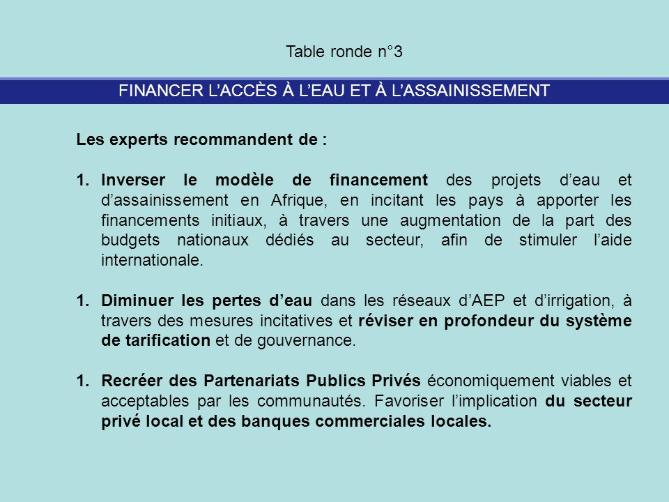 FINANCER LACCÈS À LEAU ET À LASSAINISSEMENT Table ronde n°3 Les experts recommandent de : 1.Inverser le modèle de financement des projets deau et dass