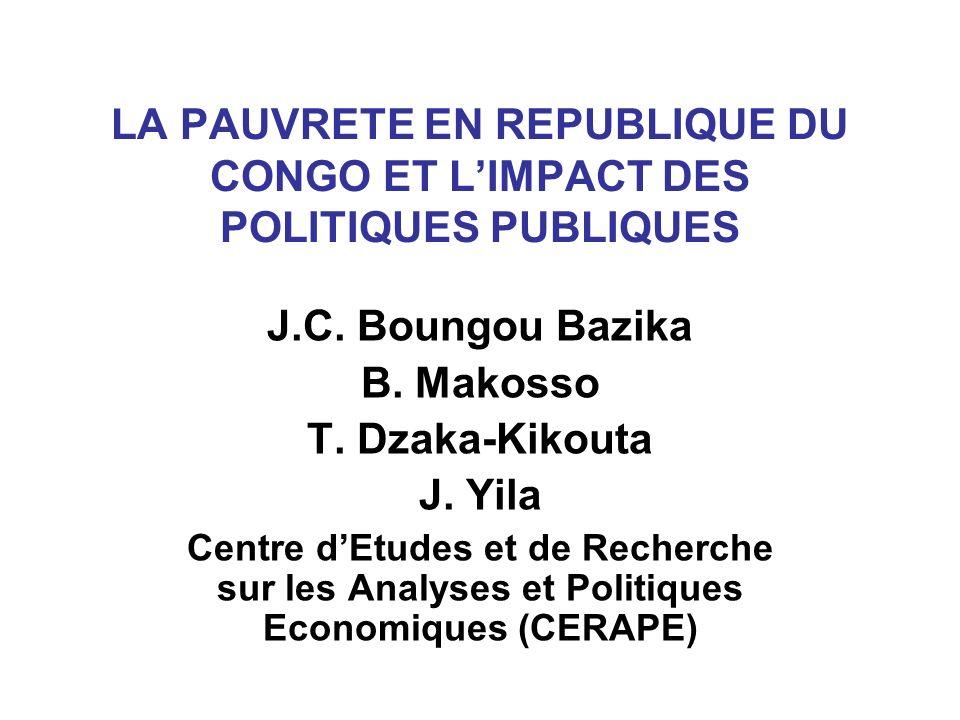 LA PAUVRETE EN REPUBLIQUE DU CONGO ET LIMPACT DES POLITIQUES PUBLIQUES J.C. Boungou Bazika B. Makosso T. Dzaka-Kikouta J. Yila Centre dEtudes et de Re
