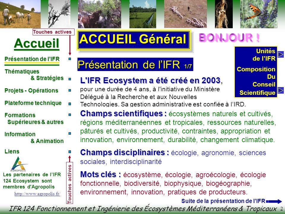IFR 124 Fonctionnement et Ingénierie des Écosystèmes Méditerranéens & Tropicaux Accueil Présentation de lIFR Thématiques & Stratégies & Stratégies Projets - Opérations Plateforme technique Formations Formations Supérieures & autres Supérieures & autres Information & Animation & Animation Liens Liens Les partenaires de lIFR 124 Ecosystem sont membres d Agropolis Touches actives 13 1) Agriculture et environnement, 2) Réponse des écosystèmes aux fortes contraintes, 3) Ecosystèmes et changements globaux, 4) Systèmes de parcours et agroécologie des pâturages, 5) Systèmes pérennes à diversification végétale, les systèmes viticoles avec enherbement (Hérault, France), systèmes hévéicoles, 6) Systèmes forestiers des forêts naturelles 7) Agroécosystèmes des plantations forestiers (Eucalyptus) 8) Adaptation des plantes et microorganismes aux milieux méditerranéens et tropicaux, 9) Agrodiversité et fonctionnement des peuplements végétaux 10) Déprise agricole et successions secondaires en milieu méditerranéen, 11) Usage des terres, pratiques agricoles et séquestration du carbone - Impact du changement climatique Orientations des Projets à venir 2/2 http://www.agropolis.fr/