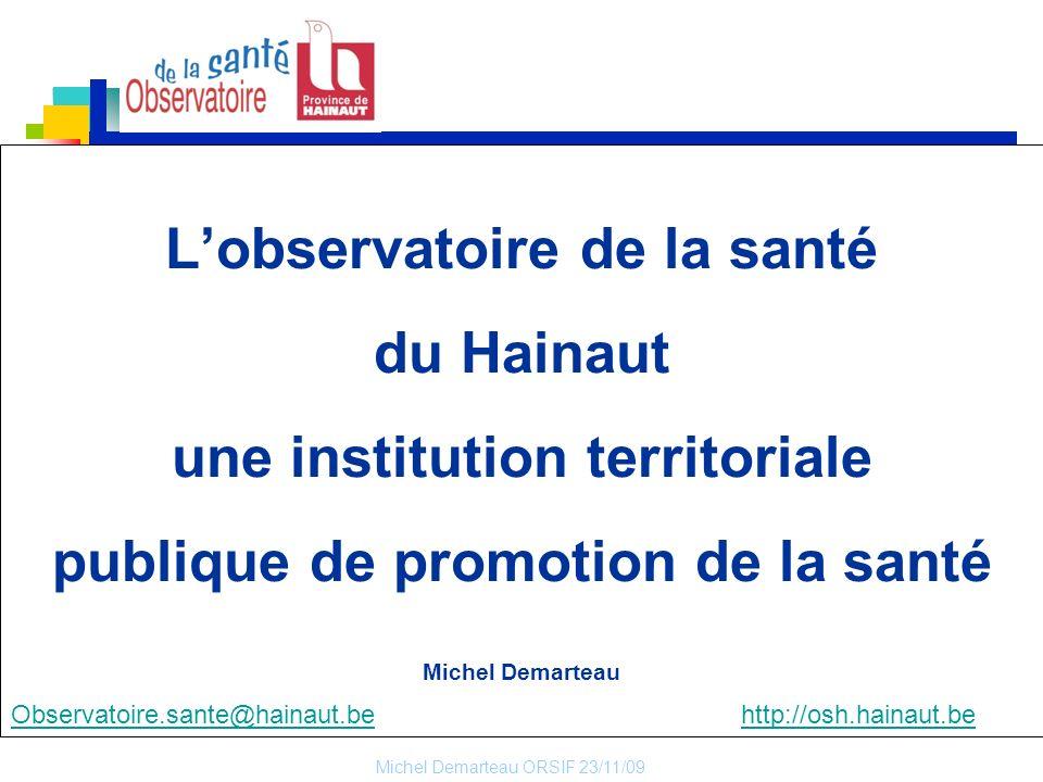 Michel Demarteau ORSIF 23/11/09 1 Lobservatoire de la santé du Hainaut une institution territoriale publique de promotion de la santé Michel Demarteau