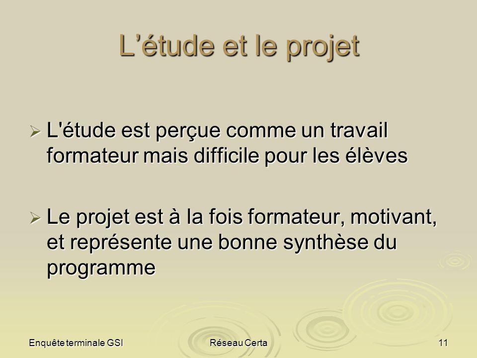Enquête terminale GSIRéseau Certa11 Létude et le projet L'étude est perçue comme un travail formateur mais difficile pour les élèves L'étude est perçu