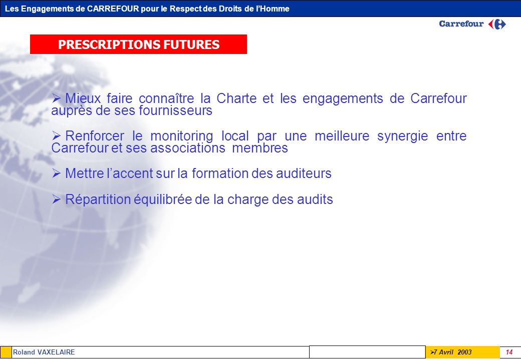Les Engagements de CARREFOUR pour le Respect des Droits de lHomme Roland VAXELAIRE 14 7 Avril 2003 PRESCRIPTIONS FUTURES Mieux faire connaître la Char
