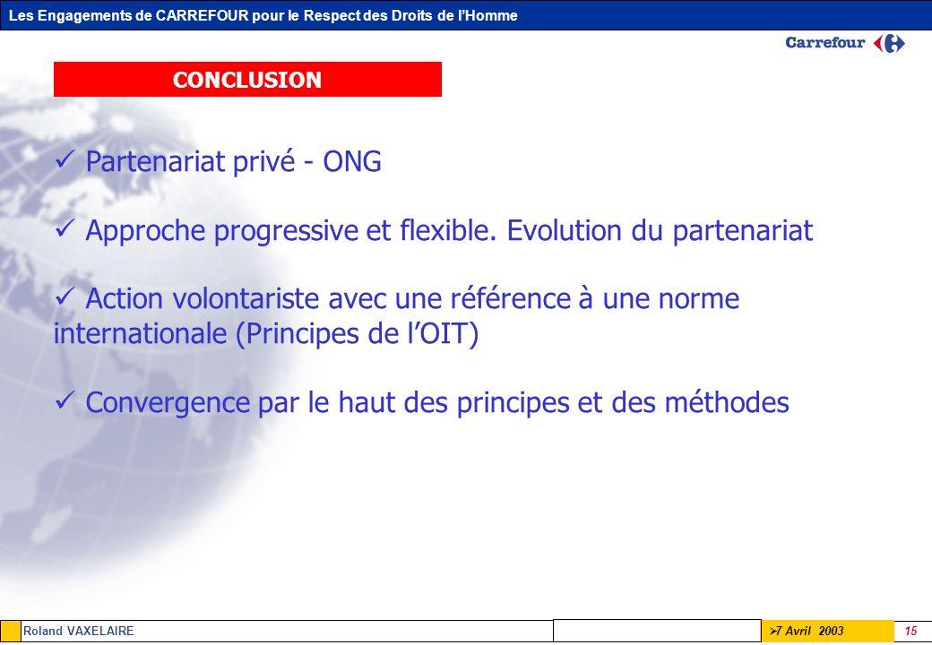 Les Engagements de CARREFOUR pour le Respect des Droits de lHomme Roland VAXELAIRE 15 7 Avril 2003 CONCLUSION Partenariat privé - ONG Approche progres