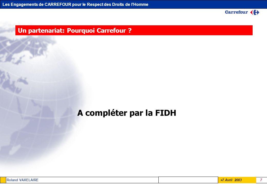 Les Engagements de CARREFOUR pour le Respect des Droits de lHomme Roland VAXELAIRE 7 7 Avril 2003 Un partenariat: Pourquoi Carrefour ? A compléter par
