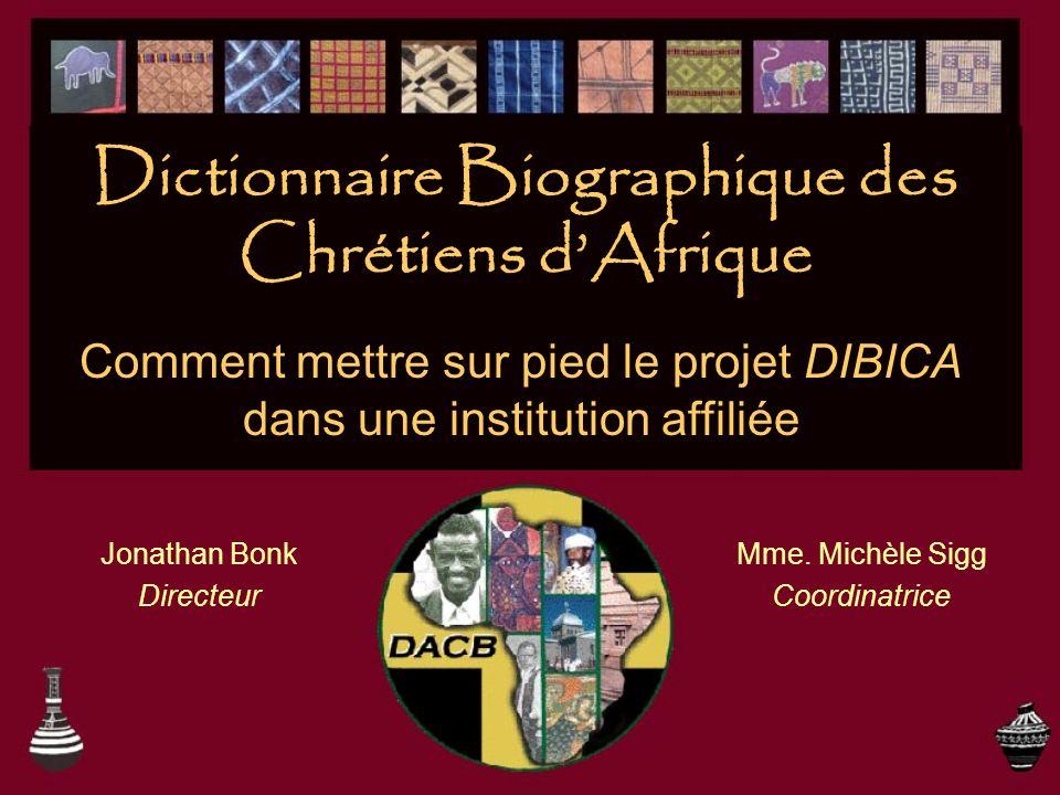 Dictionnaire Biographique des Chrétiens dAfrique Jonathan Bonk Directeur Mme. Michèle Sigg Coordinatrice Comment mettre sur pied le projet DIBICA dans