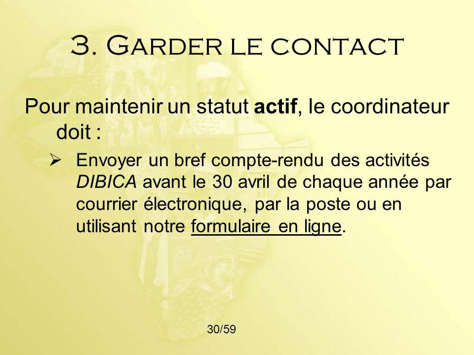 3. Garder le contact Pour maintenir un statut actif, le coordinateur doit : Envoyer un bref compte-rendu des activités DIBICA avant le 30 avril de cha