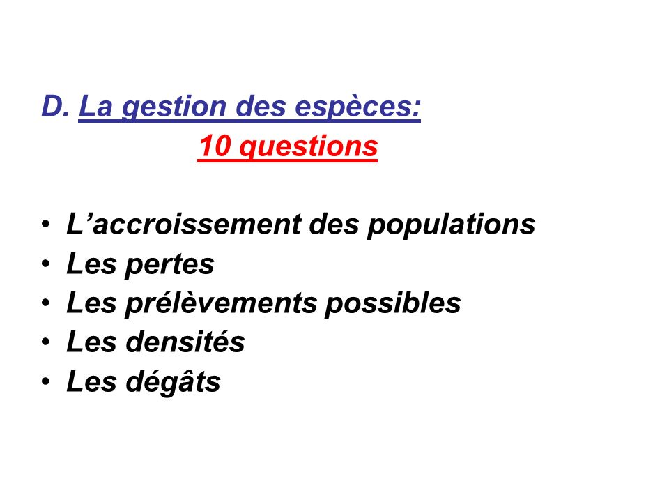 D. La gestion des espèces: 10 questions Laccroissement des populations Les pertes Les prélèvements possibles Les densités Les dégâts