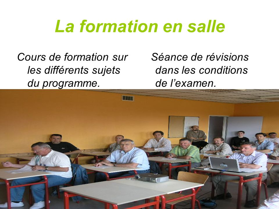La formation en salle Cours de formation sur les différents sujets du programme. Séance de révisions dans les conditions de lexamen.