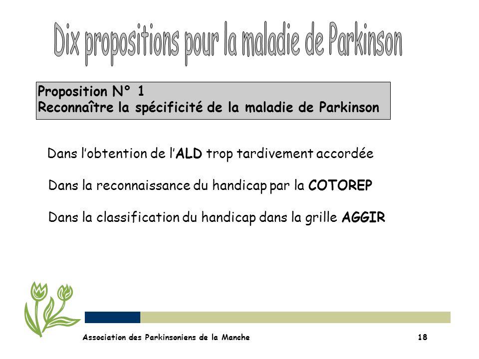 Proposition N° 1 Reconnaître la spécificité de la maladie de Parkinson Association des Parkinsoniens de la Manche18 Dans lobtention de lALD trop tardi