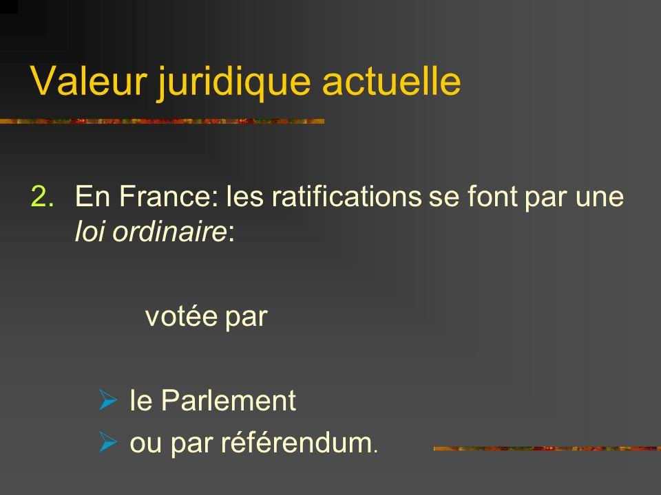 Valeur juridique actuelle 2.En France: les ratifications se font par une loi ordinaire: votée par le Parlement ou par référendum.