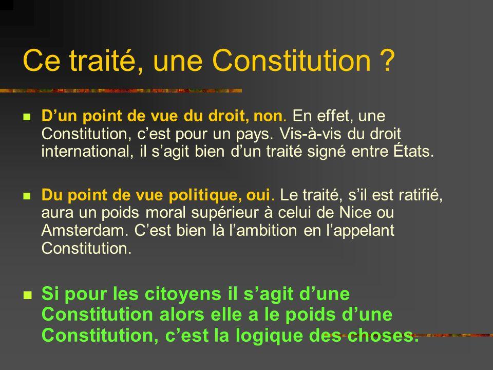 Ce traité, une Constitution ? Dun point de vue du droit, non. En effet, une Constitution, cest pour un pays. Vis-à-vis du droit international, il sagi