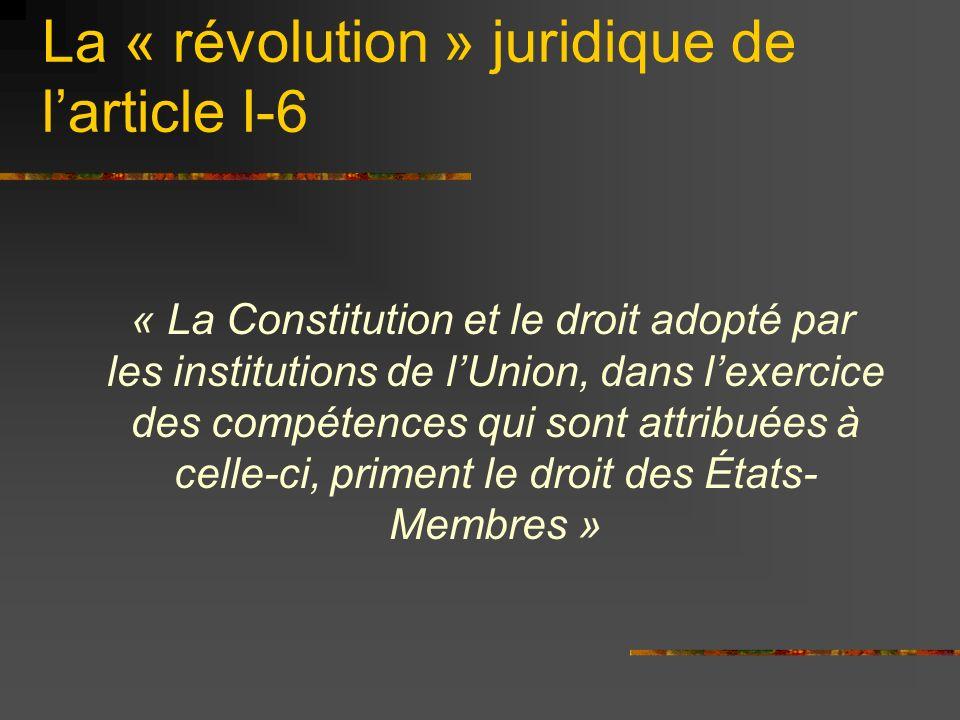 La « révolution » juridique de larticle I-6 « La Constitution et le droit adopté par les institutions de lUnion, dans lexercice des compétences qui so