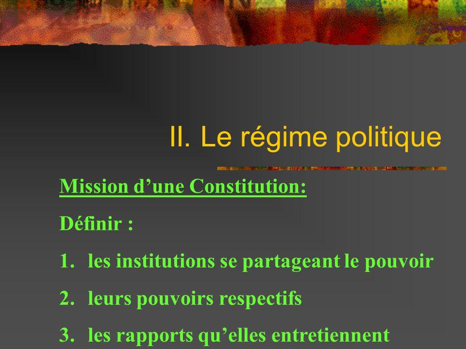 II. Le régime politique Mission dune Constitution: Définir : 1. les institutions se partageant le pouvoir 2. leurs pouvoirs respectifs 3. les rapports