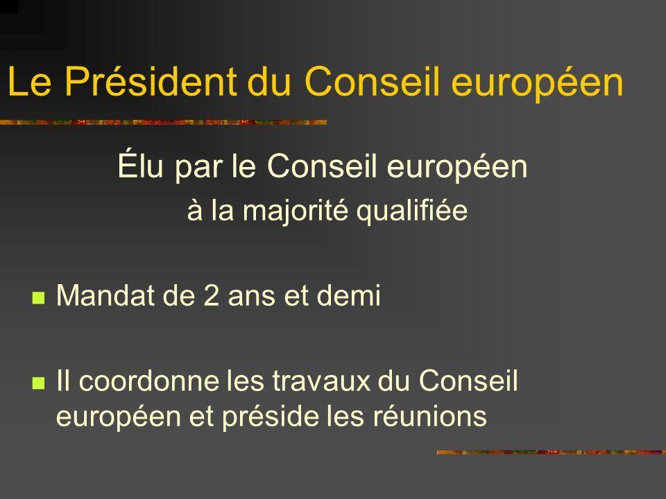 Le Président du Conseil européen Élu par le Conseil européen à la majorité qualifiée Mandat de 2 ans et demi Il coordonne les travaux du Conseil europ
