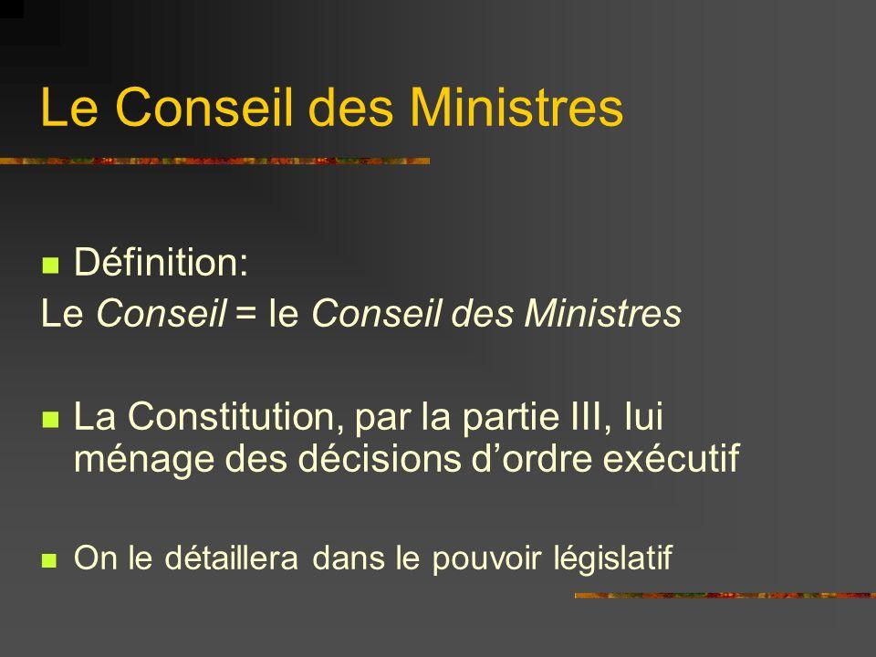 Le Conseil des Ministres Définition: Le Conseil = le Conseil des Ministres La Constitution, par la partie III, lui ménage des décisions dordre exécuti