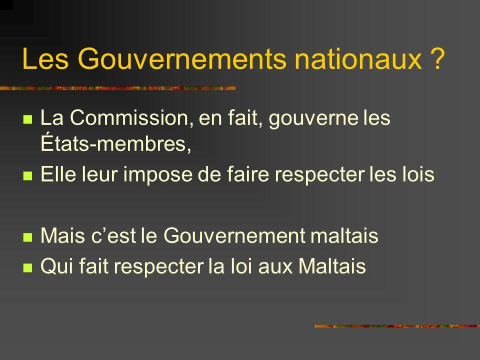 Les Gouvernements nationaux ? La Commission, en fait, gouverne les États-membres, Elle leur impose de faire respecter les lois Mais cest le Gouverneme