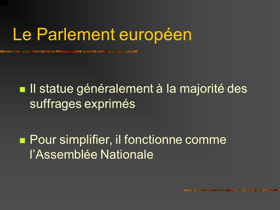 Le Parlement européen Il statue généralement à la majorité des suffrages exprimés Pour simplifier, il fonctionne comme lAssemblée Nationale