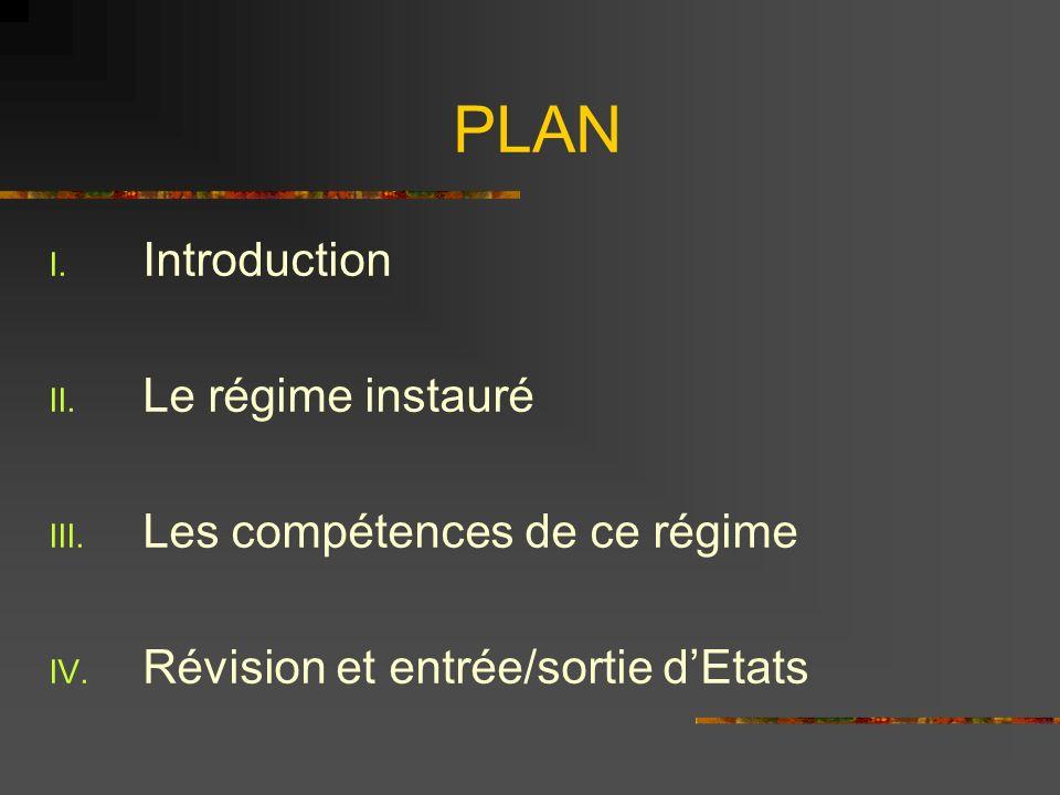 PLAN I. Introduction II. Le régime instauré III. Les compétences de ce régime IV. Révision et entrée/sortie dEtats