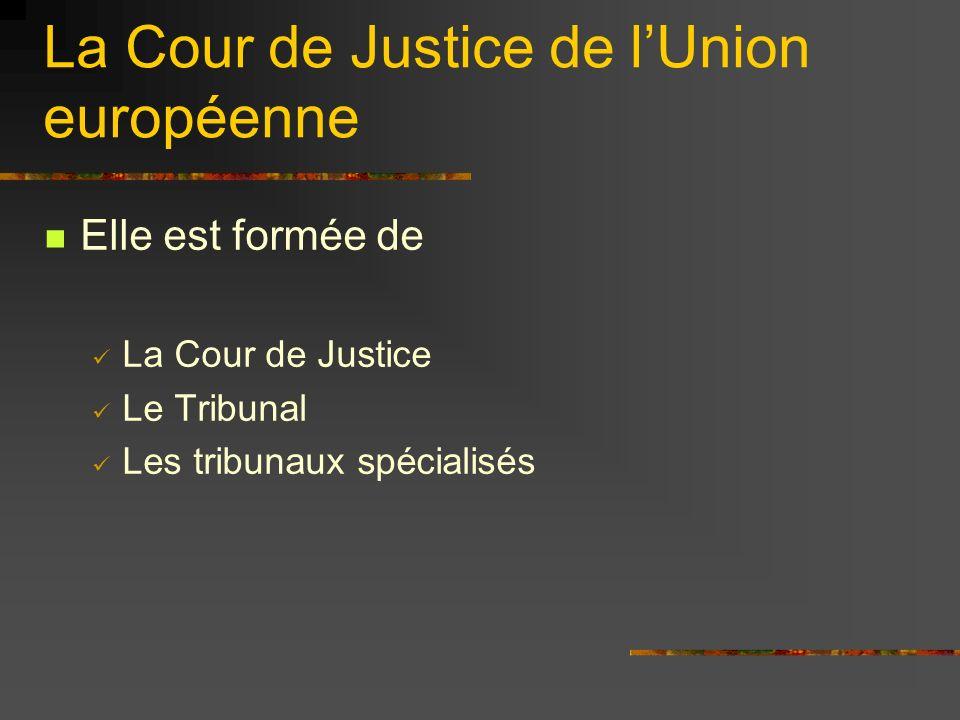 La Cour de Justice de lUnion européenne Elle est formée de La Cour de Justice Le Tribunal Les tribunaux spécialisés