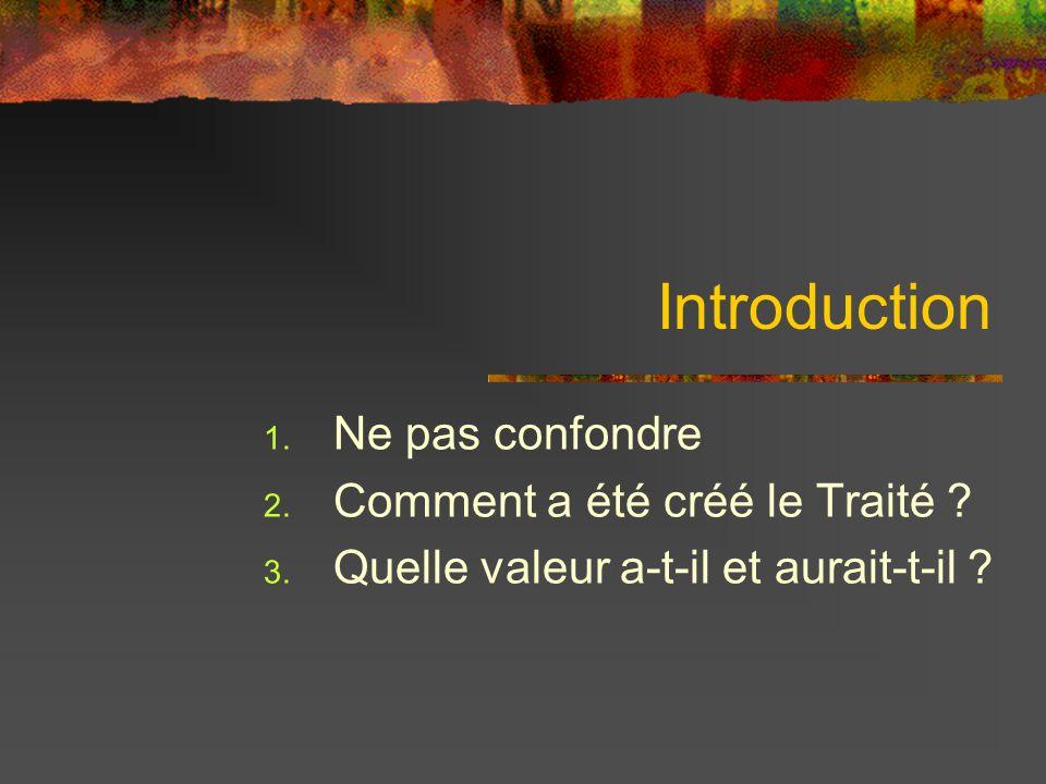 Introduction 1. Ne pas confondre 2. Comment a été créé le Traité ? 3. Quelle valeur a-t-il et aurait-t-il ?