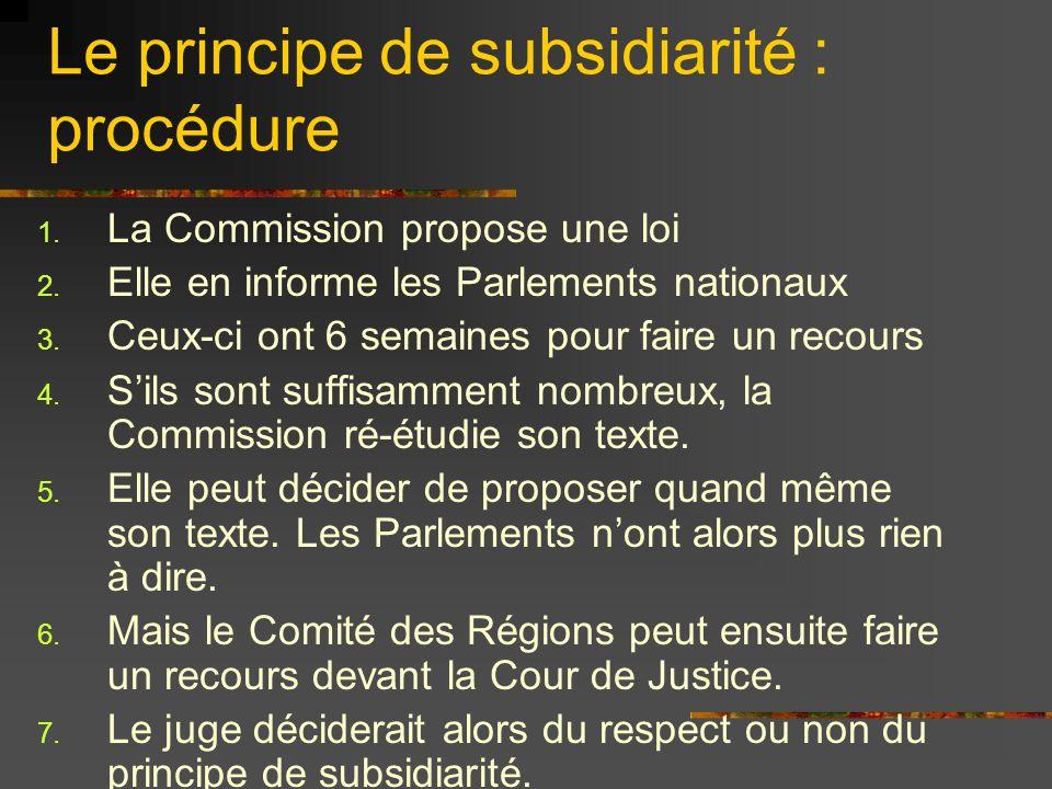 Le principe de subsidiarité : procédure 1. La Commission propose une loi 2. Elle en informe les Parlements nationaux 3. Ceux-ci ont 6 semaines pour fa