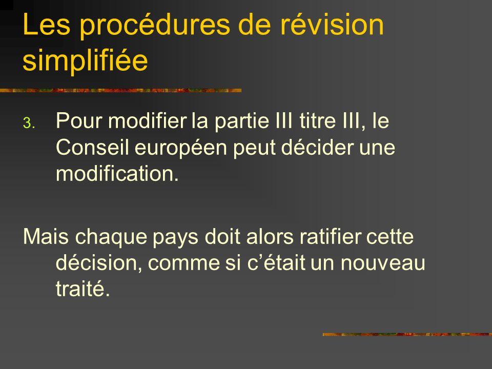 Les procédures de révision simplifiée 3. Pour modifier la partie III titre III, le Conseil européen peut décider une modification. Mais chaque pays do