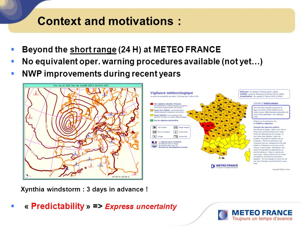 Context and motivations : Beyond the short range (24 H) at METEO FRANCE No equivalent oper. warning procedures available (not yet…) NWP improvements d