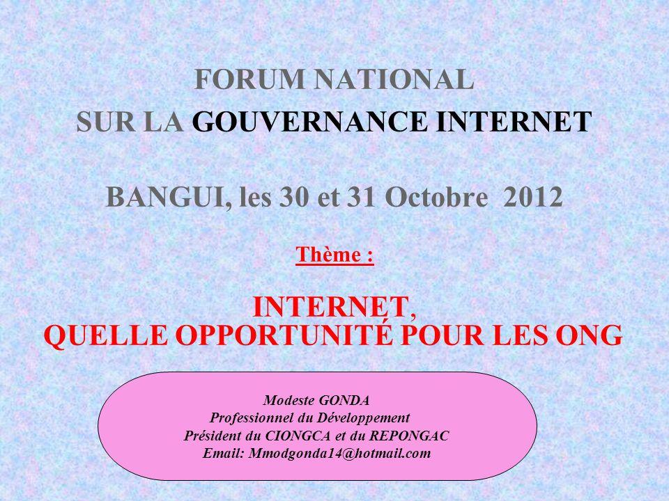 FORUM NATIONAL SUR LA GOUVERNANCE INTERNET BANGUI, les 30 et 31 Octobre 2012 Thème : INTERNET, QUELLE OPPORTUNITÉ POUR LES ONG Modeste GONDA Professionnel du Développement Président du CIONGCA et du REPONGAC Email: Mmodgonda14@hotmail.com