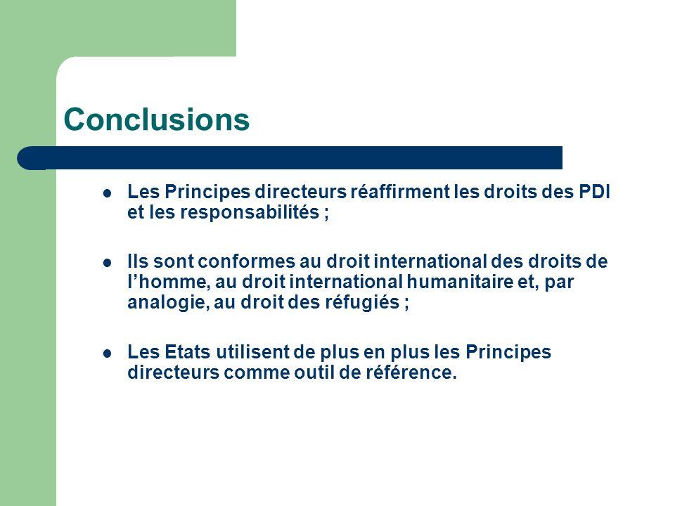 Conclusions Les Principes directeurs réaffirment les droits des PDI et les responsabilités ; Ils sont conformes au droit international des droits de lhomme, au droit international humanitaire et, par analogie, au droit des réfugiés ; Les Etats utilisent de plus en plus les Principes directeurs comme outil de référence.