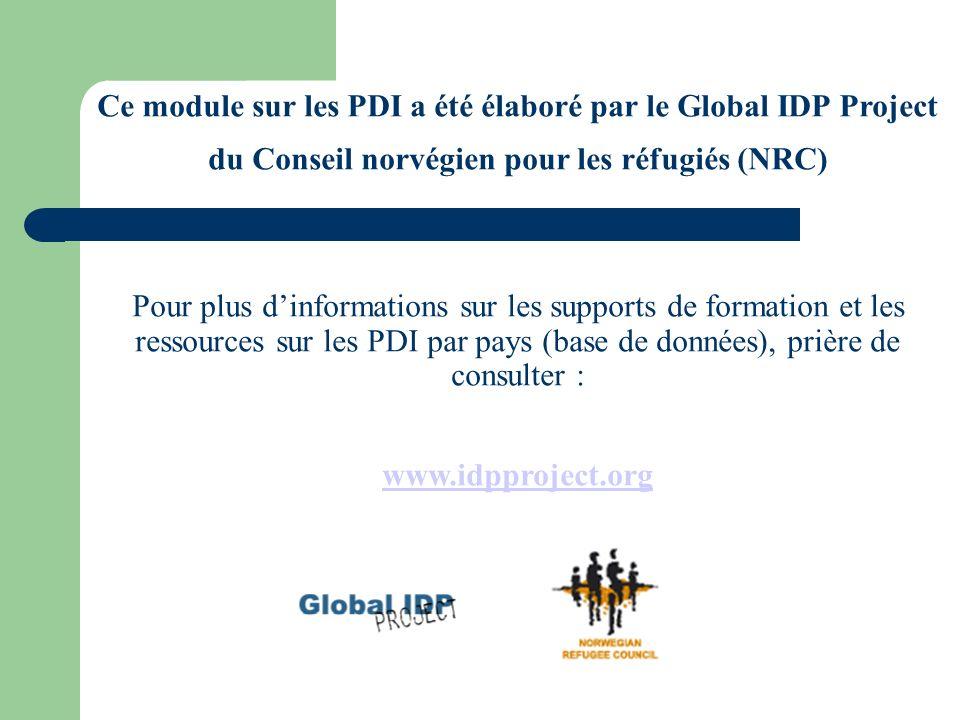 Ce module sur les PDI a été élaboré par le Global IDP Project du Conseil norvégien pour les réfugiés (NRC) Pour plus dinformations sur les supports de formation et les ressources sur les PDI par pays (base de données), prière de consulter : www.idpproject.org