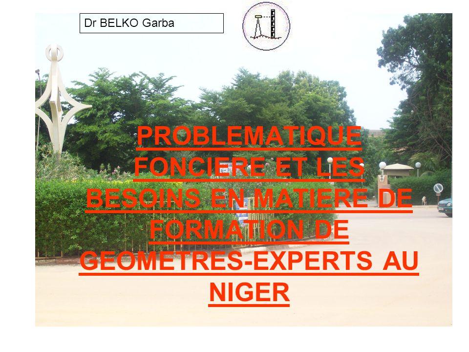 PROBLEMATIQUE FONCIERE ET LES BESOINS EN MATIERE DE FORMATION DE GEOMETRES-EXPERTS AU NIGER Dr BELKO Garba