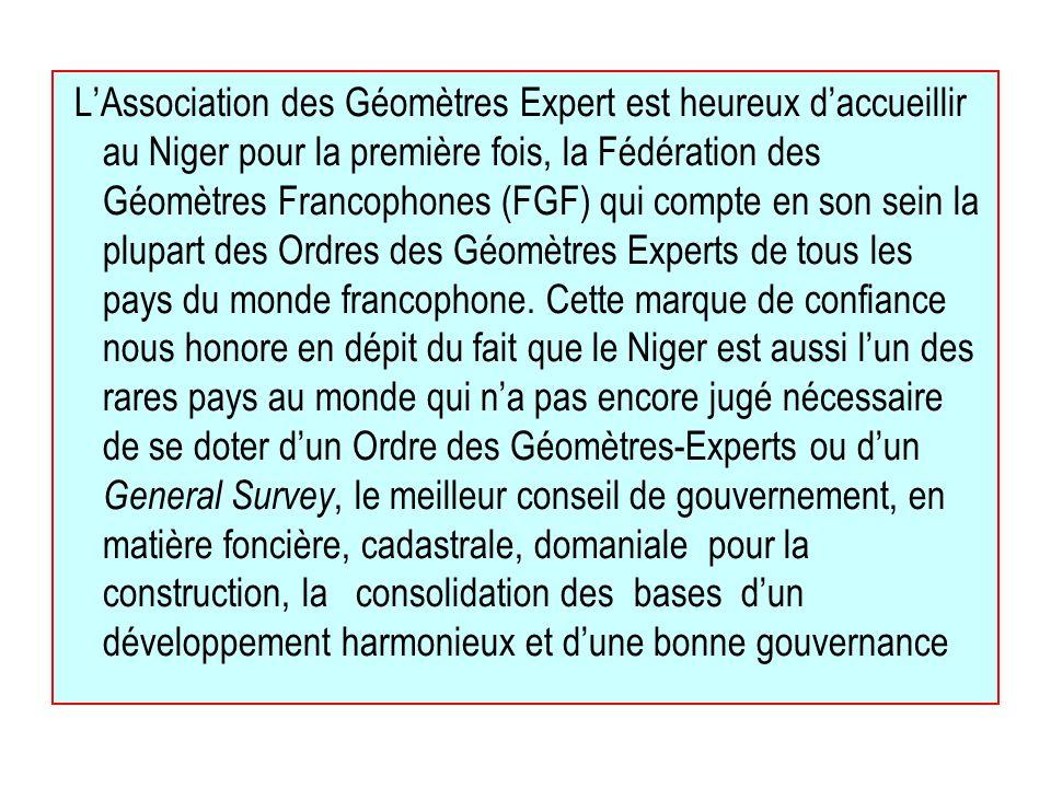 LAssociation des Géomètres Expert est heureux daccueillir au Niger pour la première fois, la Fédération des Géomètres Francophones (FGF) qui compte en