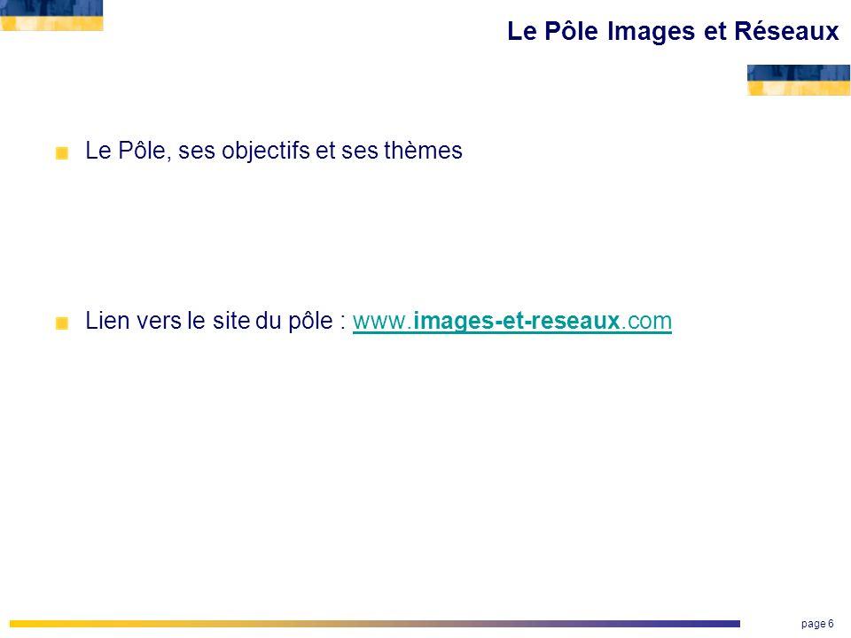 page 6 Le Pôle Images et Réseaux Le Pôle, ses objectifs et ses thèmes Lien vers le site du pôle : www.images-et-reseaux.comwww.images-et-reseaux.com