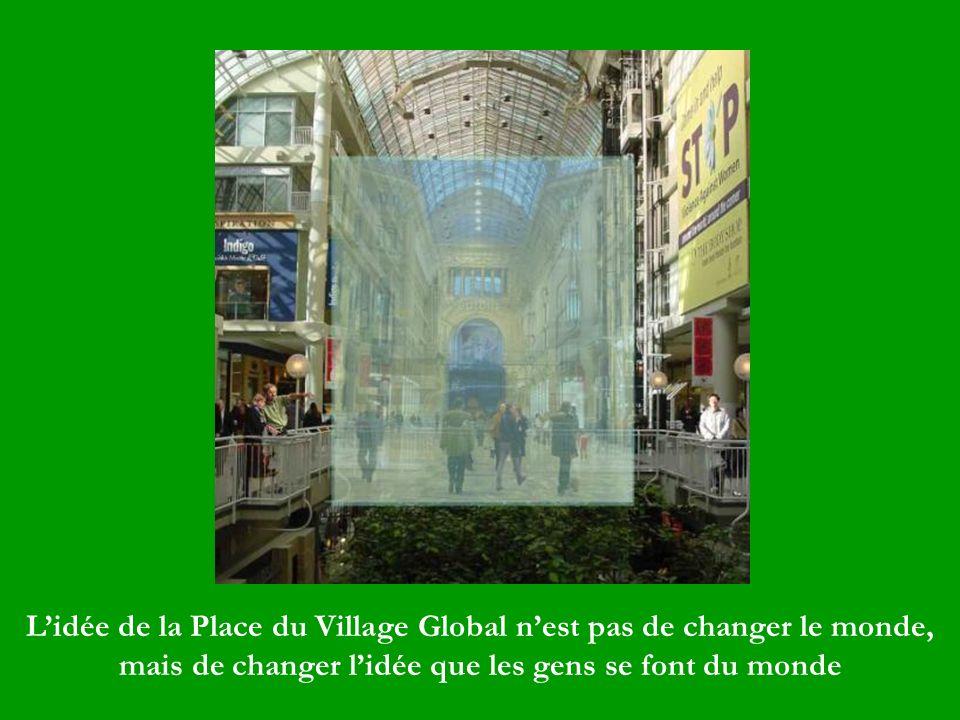 Lidée de la Place du Village Global nest pas de changer le monde, mais de changer lidée que les gens se font du monde