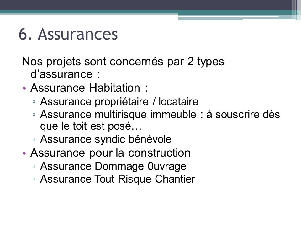 6. Assurances Nos projets sont concernés par 2 types dassurance : Assurance Habitation : Assurance propriétaire / locataire Assurance multirisque imme