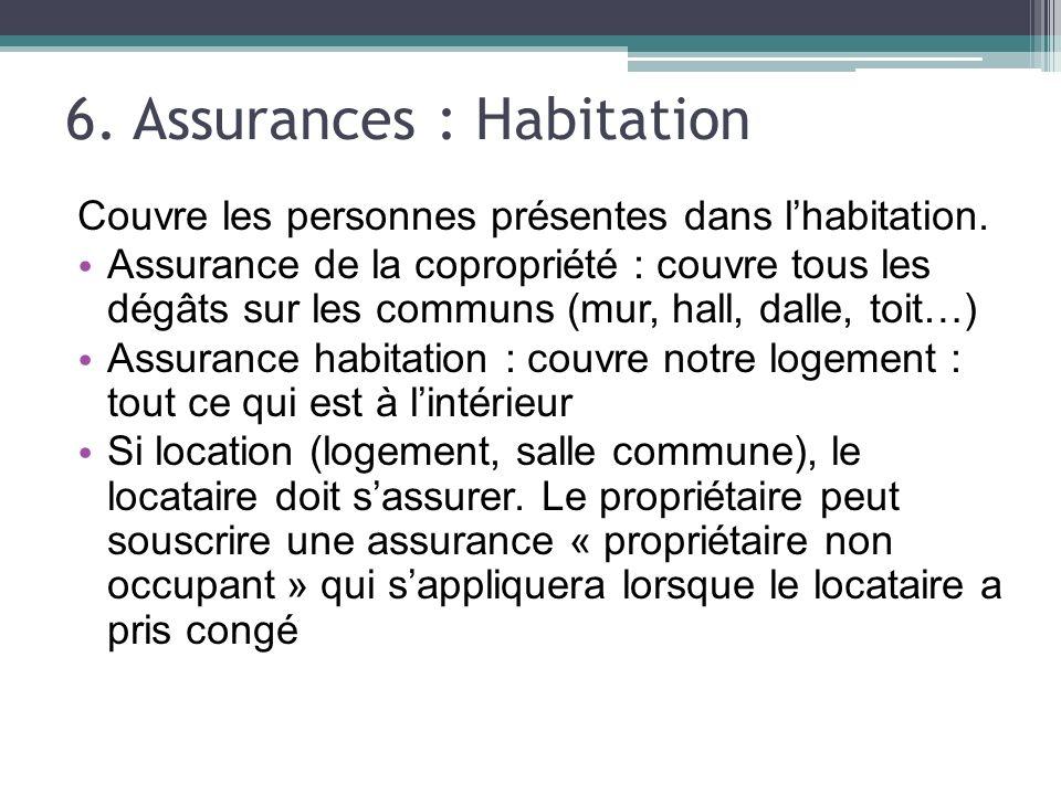 6. Assurances : Habitation Couvre les personnes présentes dans lhabitation. Assurance de la copropriété : couvre tous les dégâts sur les communs (mur,