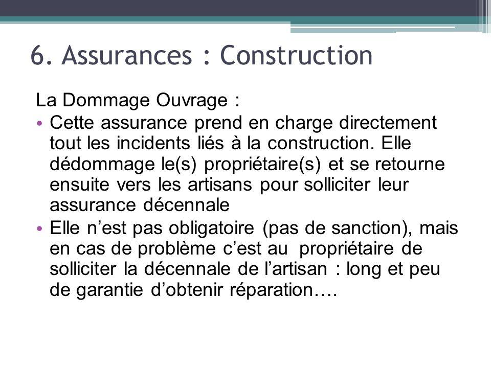 6. Assurances : Construction La Dommage Ouvrage : Cette assurance prend en charge directement tout les incidents liés à la construction. Elle dédommag