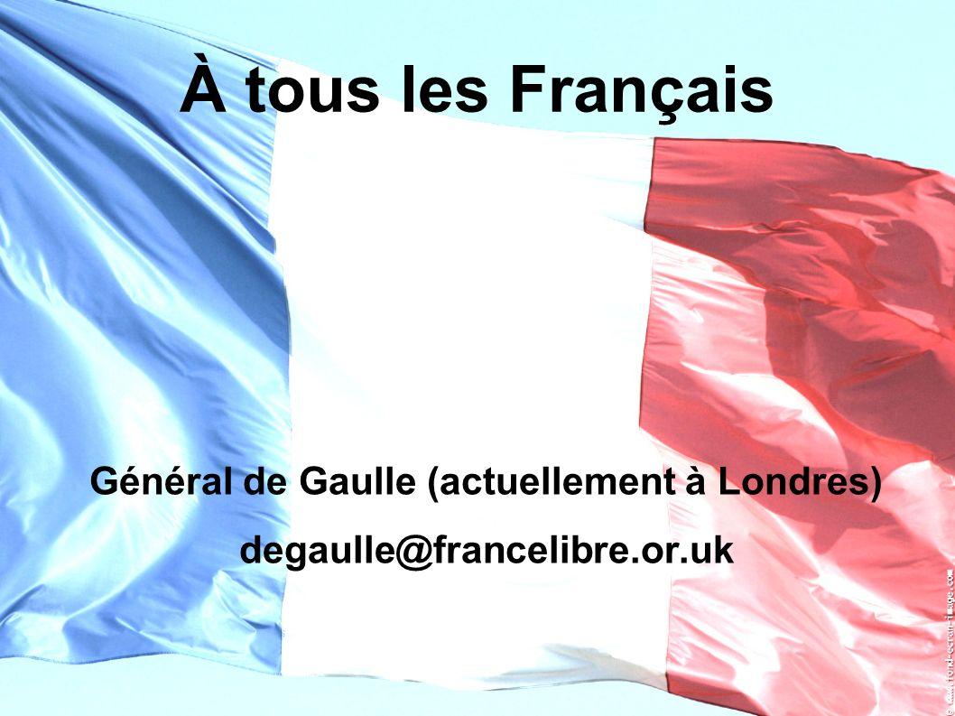 À tous les Français Général de Gaulle (actuellement à Londres) degaulle@francelibre.or.uk