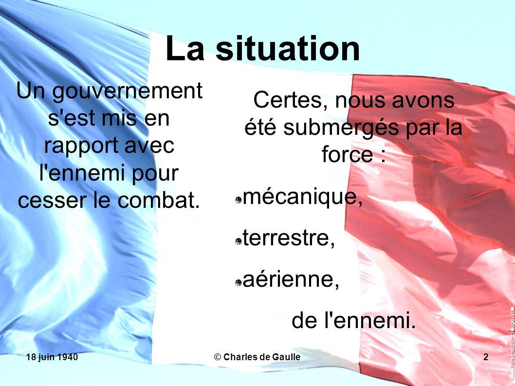 18 juin 1940© Charles de Gaulle2 La situation Un gouvernement s'est mis en rapport avec l'ennemi pour cesser le combat. Certes, nous avons été submerg